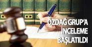 ÖZdağ Grup'a inceleme başlatıldı
